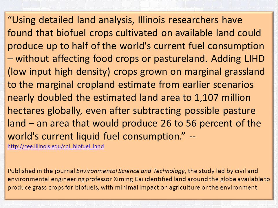 Using detailed land analysis, Illinois researchers have found that biofuel crops cultivated on available land could produce up to half of the world s current fuel consumption – without affecting food crops or pastureland. Adding LIHD (low input high density) crops grown on marginal grassland to the marginal cropland estimate from earlier scenarios nearly doubled the estimated land area to 1,107 million hectares globally, even after subtracting possible pasture land – an area that would produce 26 to 56 percent of the world s current liquid fuel consumption. -- http://cee.illinois.edu/cai_biofuel_land