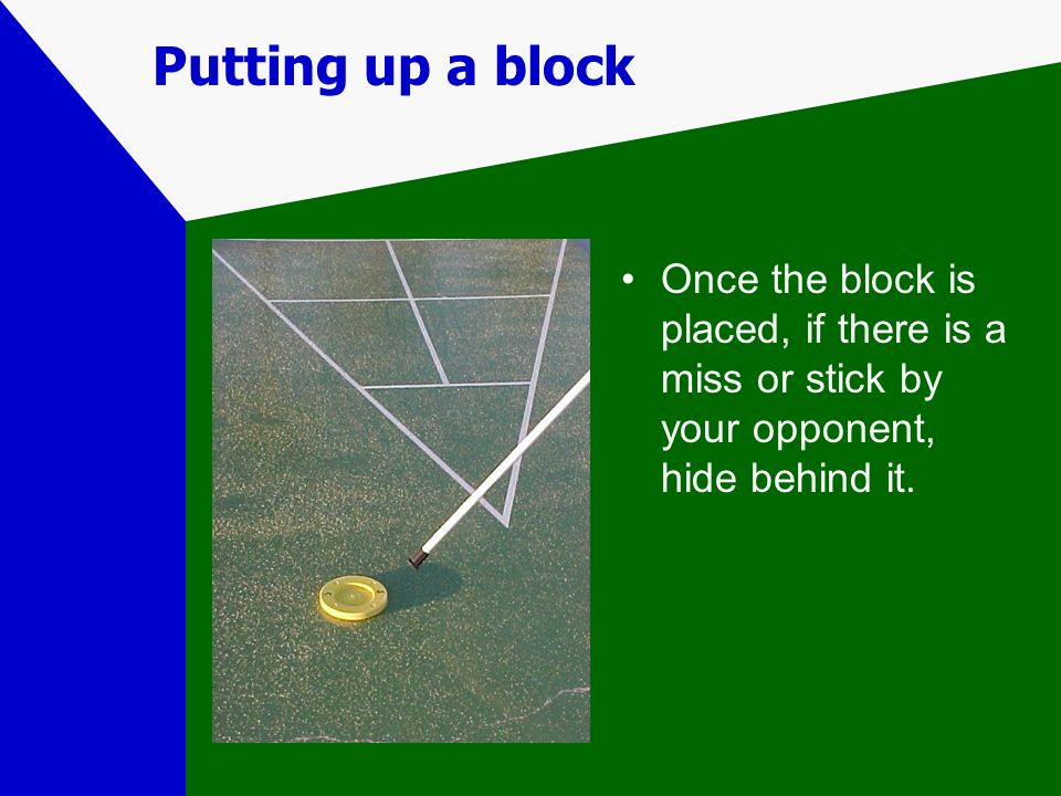 Putting up a block Once the block is placed, if there is a miss or stick by your opponent, hide behind it.