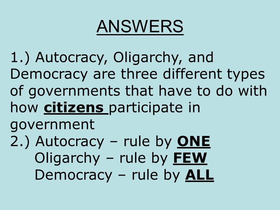 ANSWERS 1.) Autocracy, Oligarchy, and Democracy are three different types of governments that have to do with how citizens participate in government.