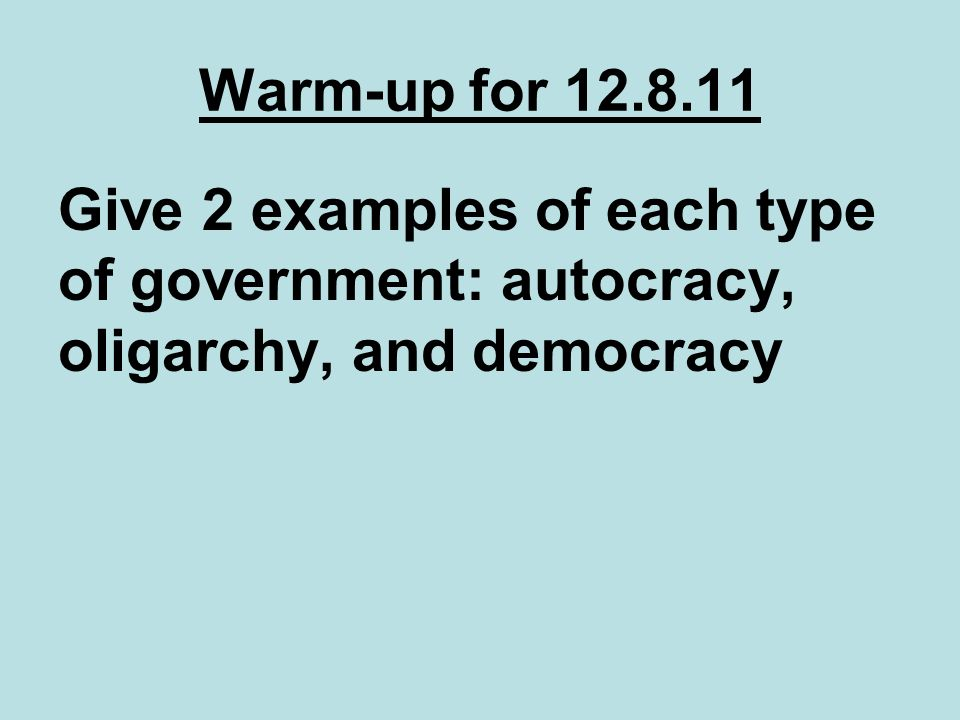 Warm-up for 12.8.11 Give 2 examples of each type of government: autocracy, oligarchy, and democracy
