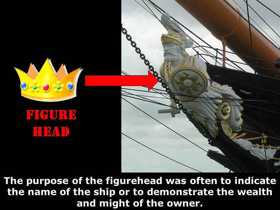 FIGURE HEAD The purpose of the figurehead was often to indicate the name of the ship or to demonstrate the wealth and might of the owner.