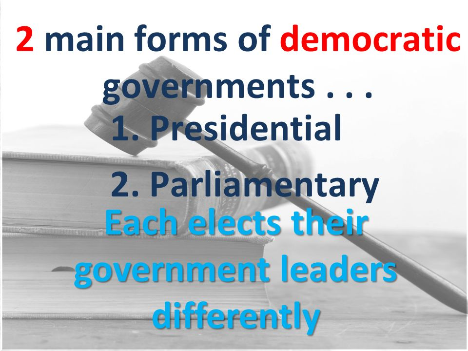 2 main forms of democratic governments . . .