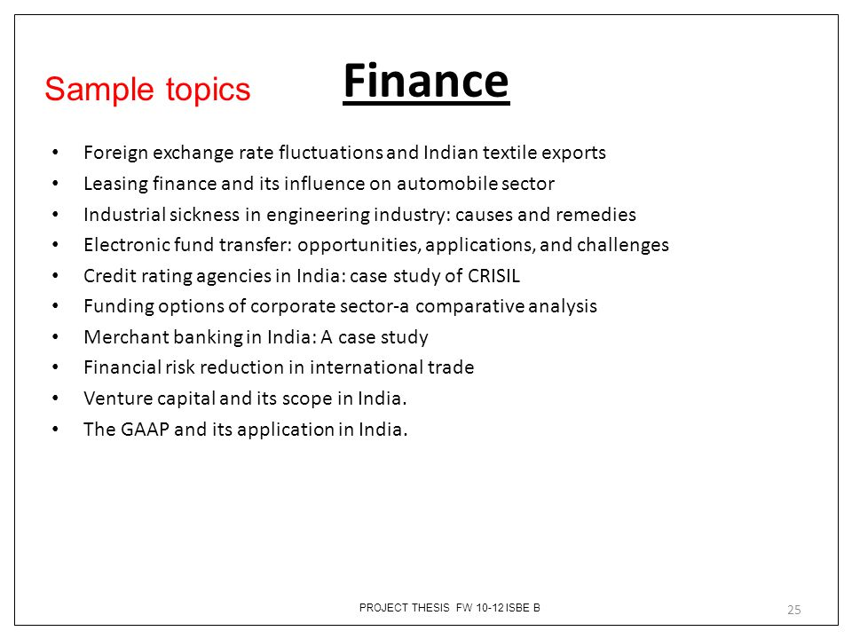 Finance Sample topics. Foreign exchange rate fluctuations and Indian textile exports. Leasing finance and its influence on automobile sector.