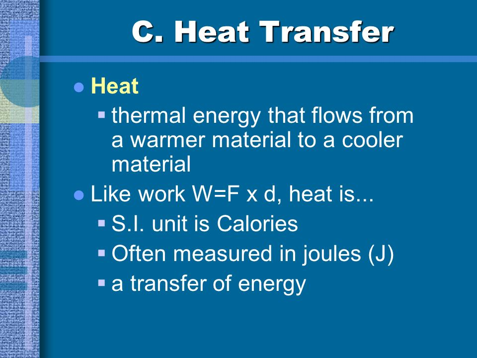 C. Heat Transfer Heat. thermal energy that flows from a warmer material to a cooler material. Like work W=F x d, heat is...