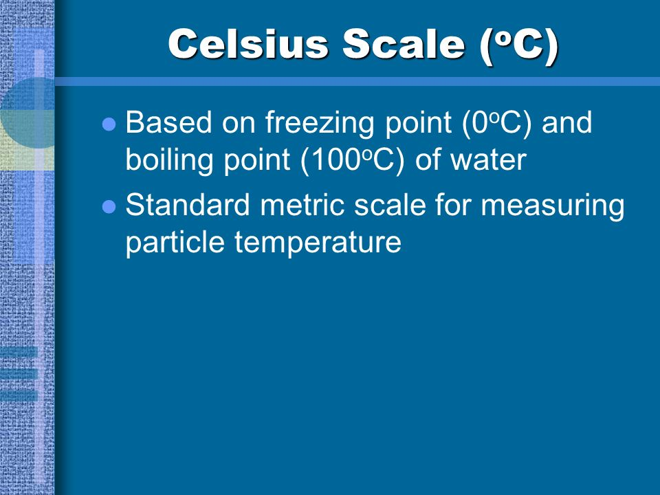 Celsius Scale (oC) Based on freezing point (0oC) and boiling point (100oC) of water.