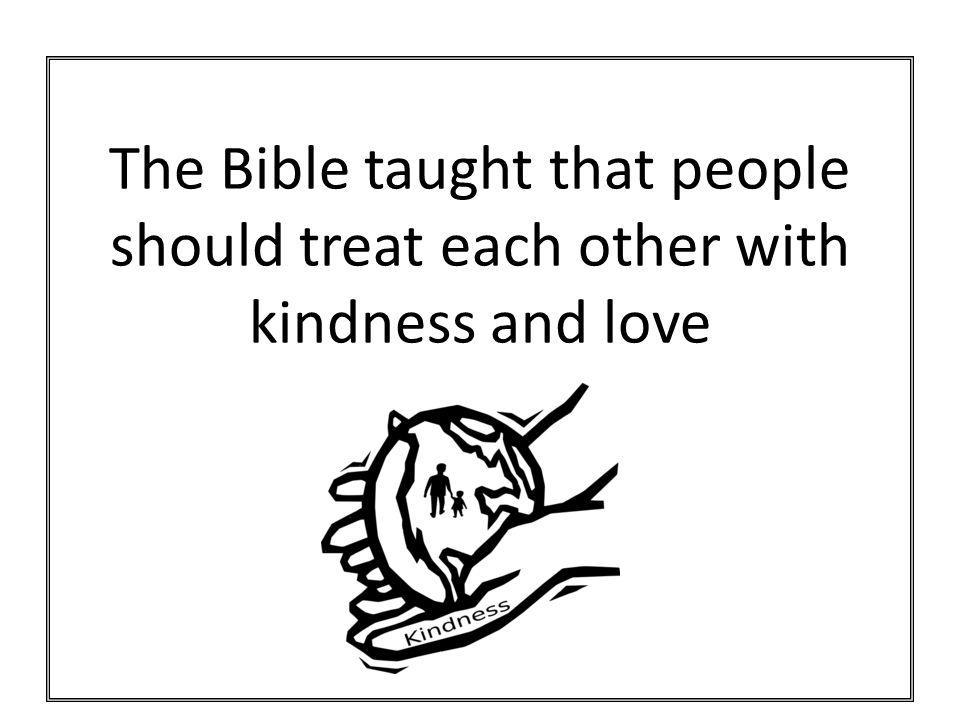 The Bible taught that people should treat each other with kindness and love