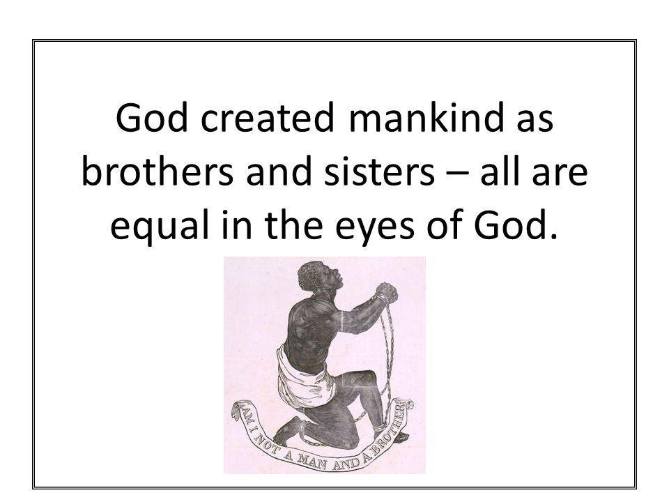 God created mankind as brothers and sisters – all are equal in the eyes of God.