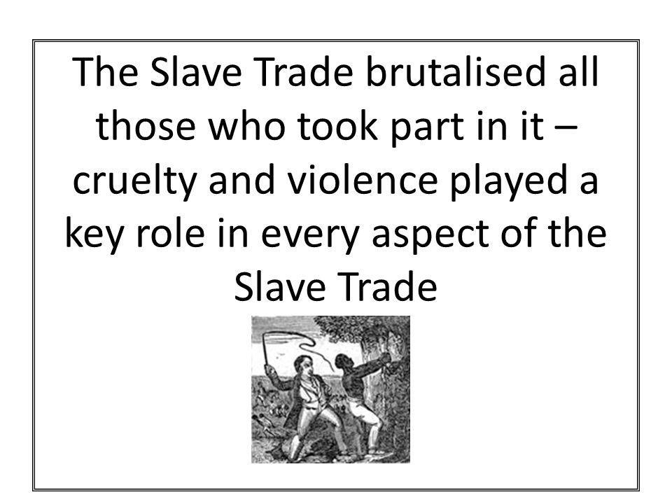 The Slave Trade brutalised all those who took part in it – cruelty and violence played a key role in every aspect of the Slave Trade
