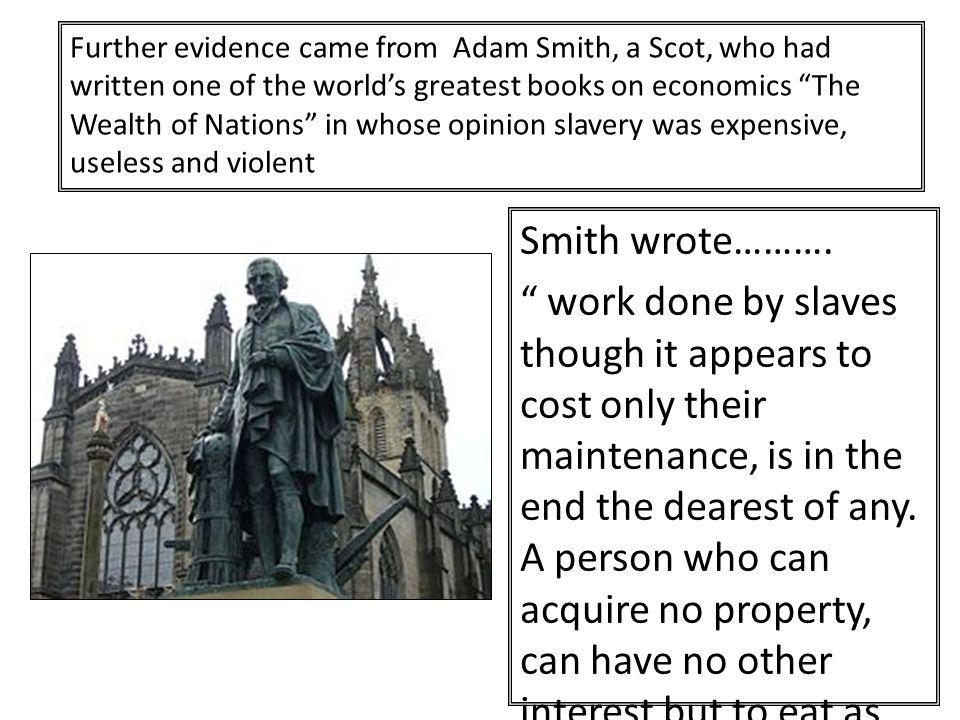 Further evidence came from Adam Smith, a Scot, who had written one of the world's greatest books on economics The Wealth of Nations in whose opinion slavery was expensive, useless and violent