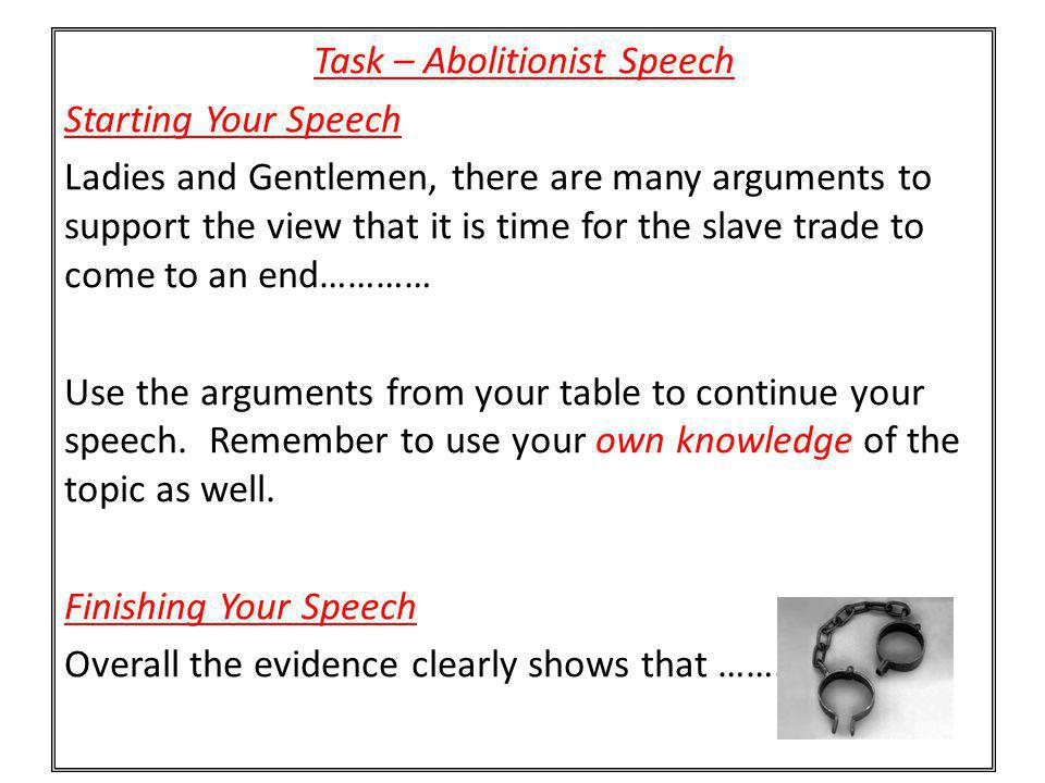 Task – Abolitionist Speech Starting Your Speech Ladies and Gentlemen, there are many arguments to support the view that it is time for the slave trade to come to an end………… Use the arguments from your table to continue your speech.