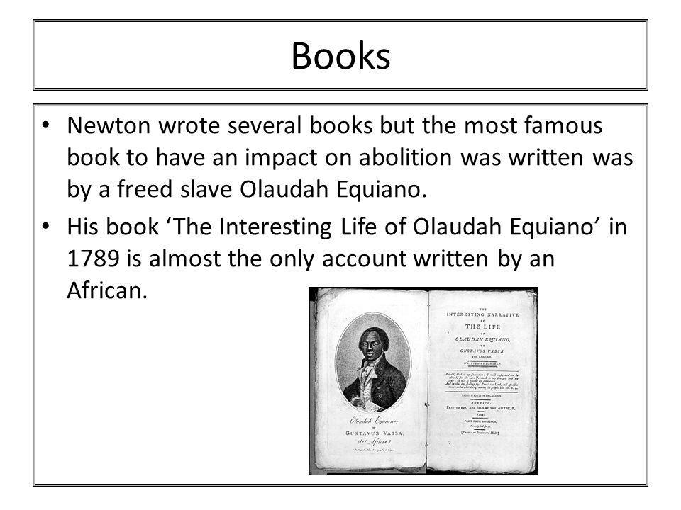Books Newton wrote several books but the most famous book to have an impact on abolition was written was by a freed slave Olaudah Equiano.