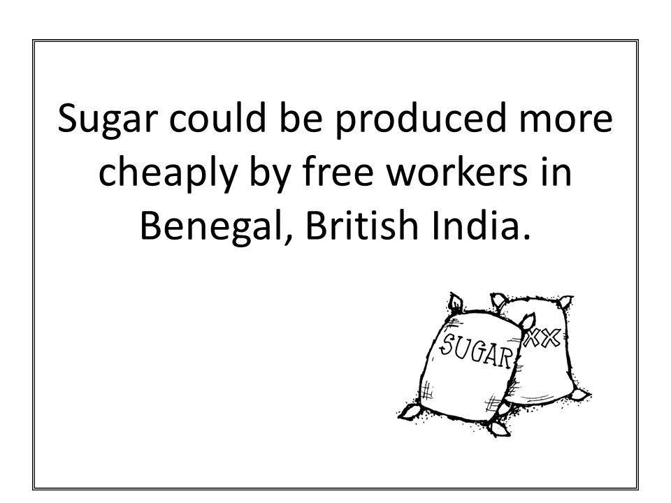 Sugar could be produced more cheaply by free workers in Benegal, British India.