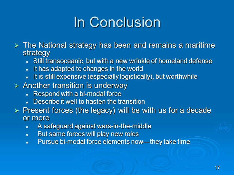 In Conclusion The National strategy has been and remains a maritime strategy. Still transoceanic, but with a new wrinkle of homeland defense.