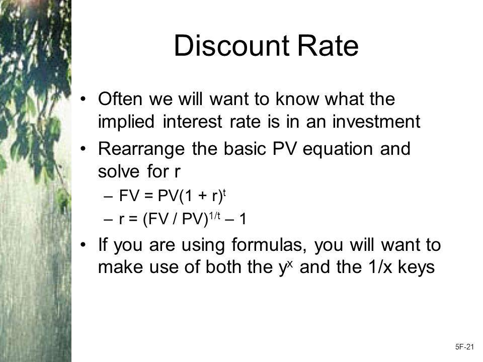 Discount Rate Often we will want to know what the implied interest rate is in an investment. Rearrange the basic PV equation and solve for r.