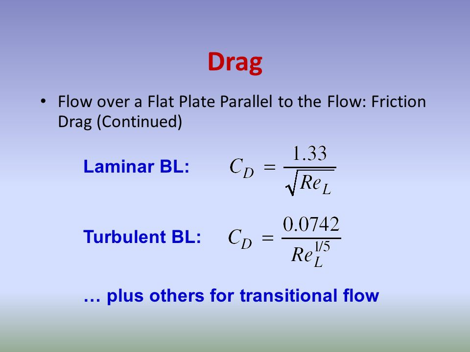 Drag Flow over a Flat Plate Parallel to the Flow: Friction Drag (Continued) Laminar BL: Turbulent BL: