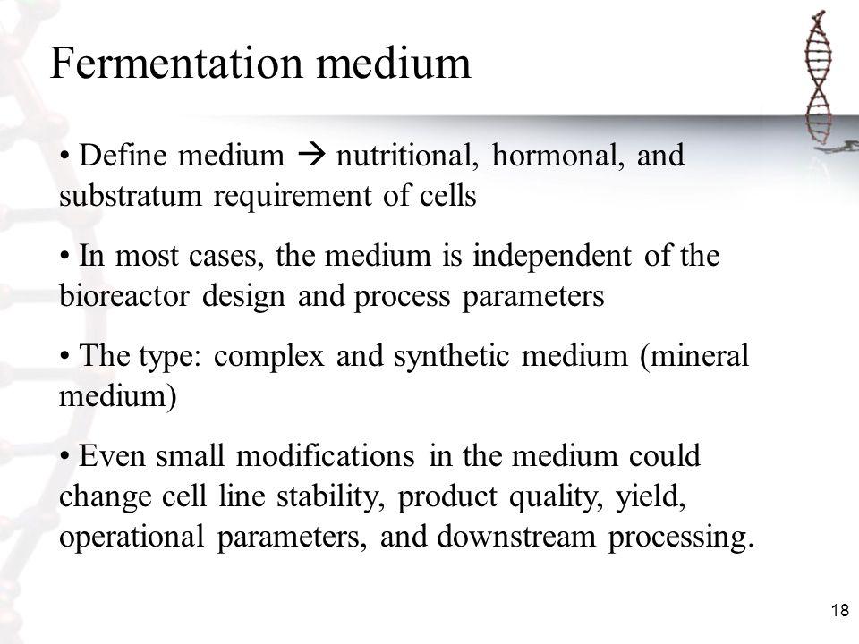 Fermentation medium Define medium  nutritional, hormonal, and substratum requirement of cells.