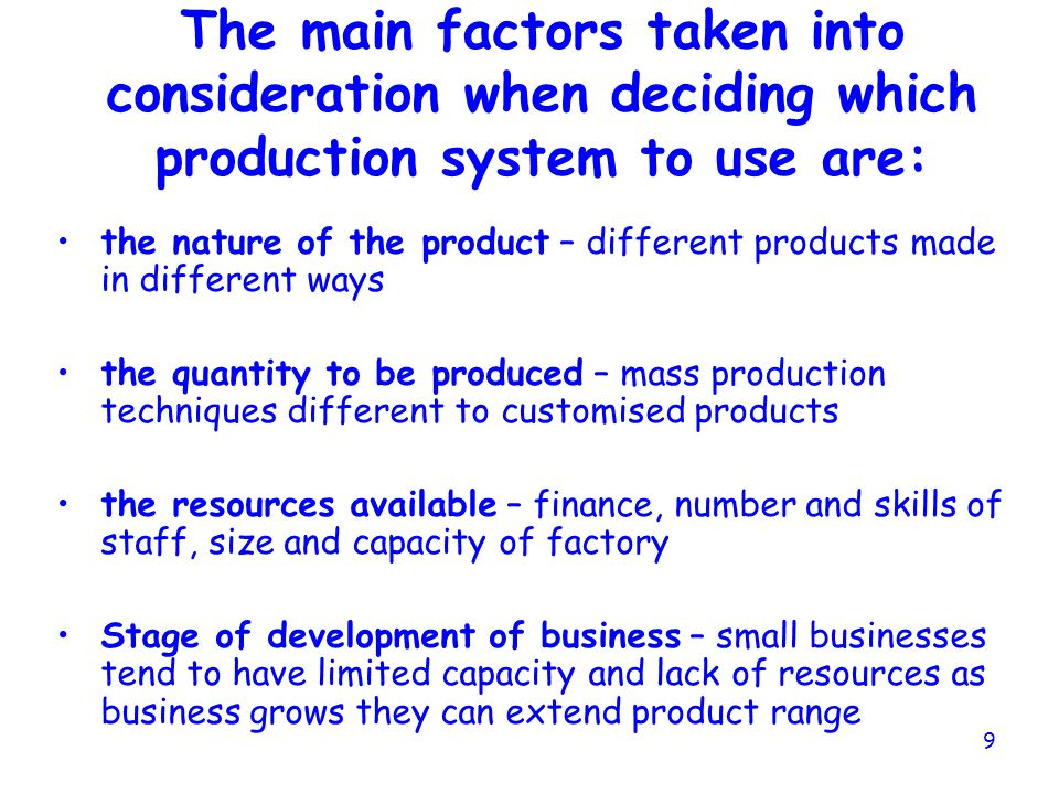 The main factors taken into consideration when deciding which production system to use are: