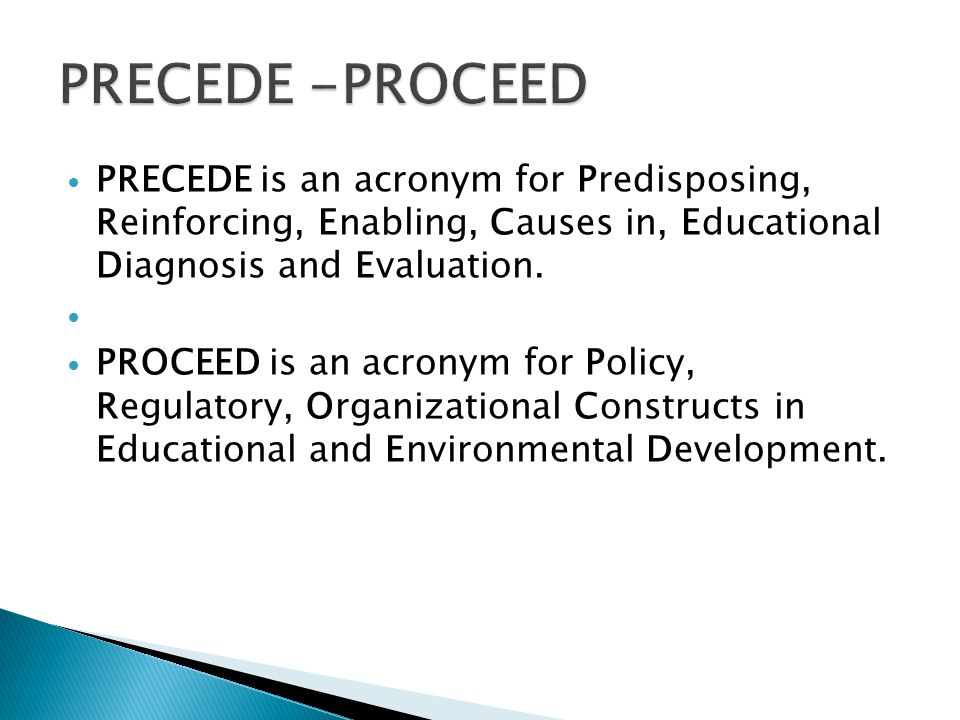 PRECEDE -PROCEED PRECEDE is an acronym for Predisposing, Reinforcing, Enabling, Causes in, Educational Diagnosis and Evaluation.