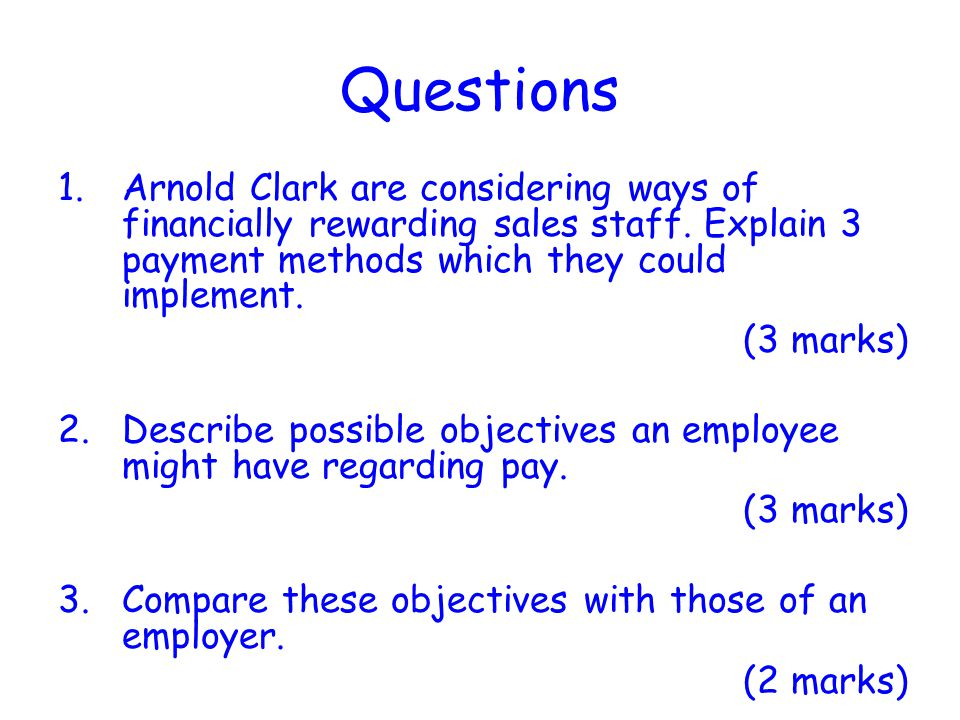 Questions Arnold Clark are considering ways of financially rewarding sales staff. Explain 3 payment methods which they could implement.