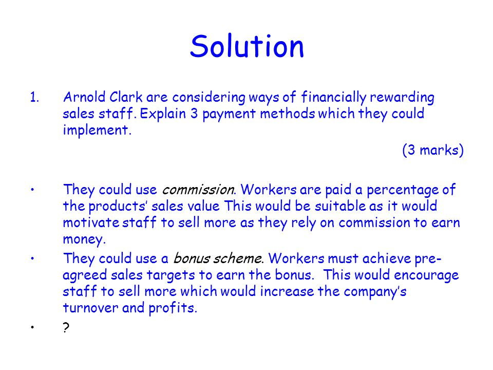 Solution Arnold Clark are considering ways of financially rewarding sales staff. Explain 3 payment methods which they could implement.