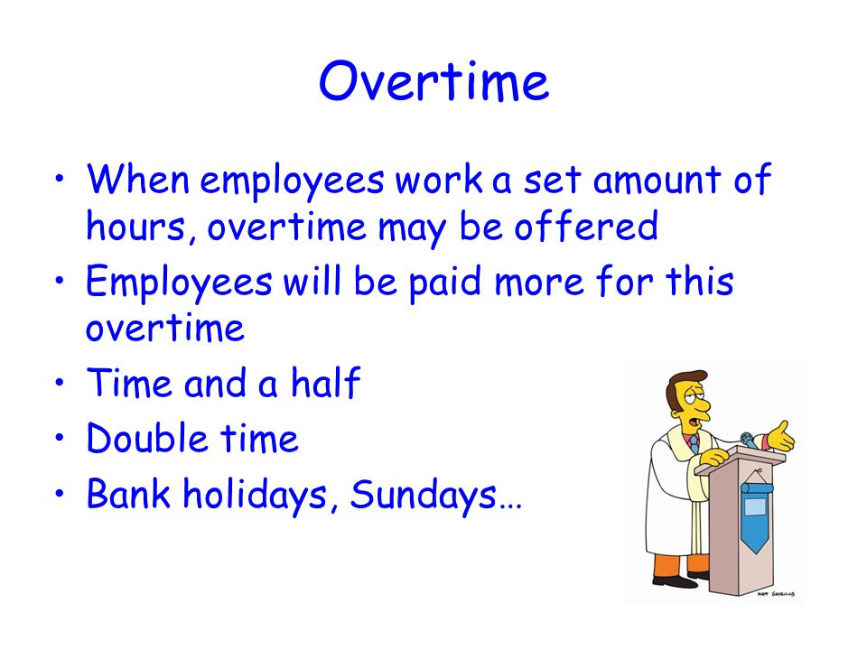 Overtime When employees work a set amount of hours, overtime may be offered. Employees will be paid more for this overtime.