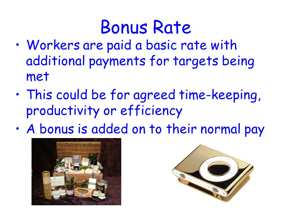 Bonus Rate Workers are paid a basic rate with additional payments for targets being met.