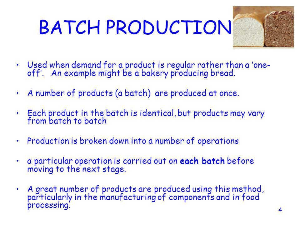 BATCH PRODUCTION Used when demand for a product is regular rather than a 'one-off'. An example might be a bakery producing bread.