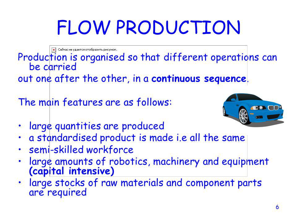 FLOW PRODUCTION Production is organised so that different operations can be carried. out one after the other, in a continuous sequence.