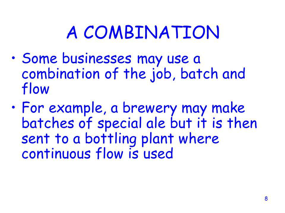 A COMBINATION Some businesses may use a combination of the job, batch and flow.