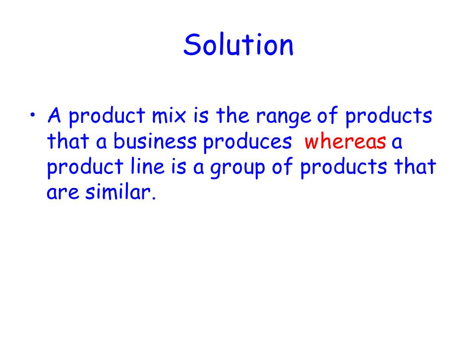 Solution A product mix is the range of products that a business produces whereas a product line is a group of products that are similar.