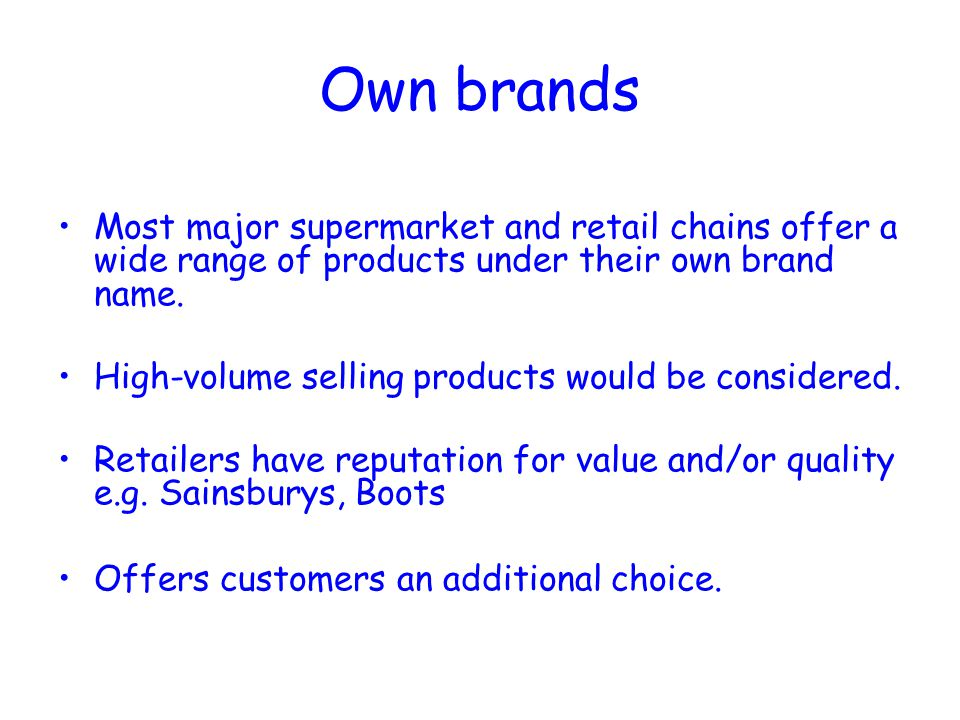 Own brands Most major supermarket and retail chains offer a wide range of products under their own brand name.