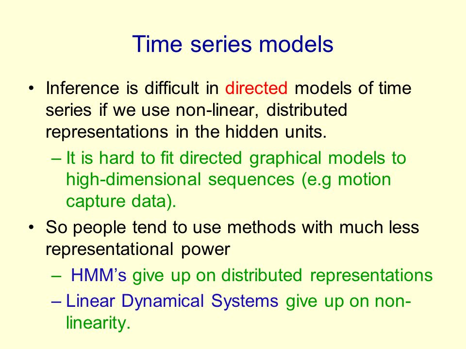 Time series models Inference is difficult in directed models of time series if we use non-linear, distributed representations in the hidden units.