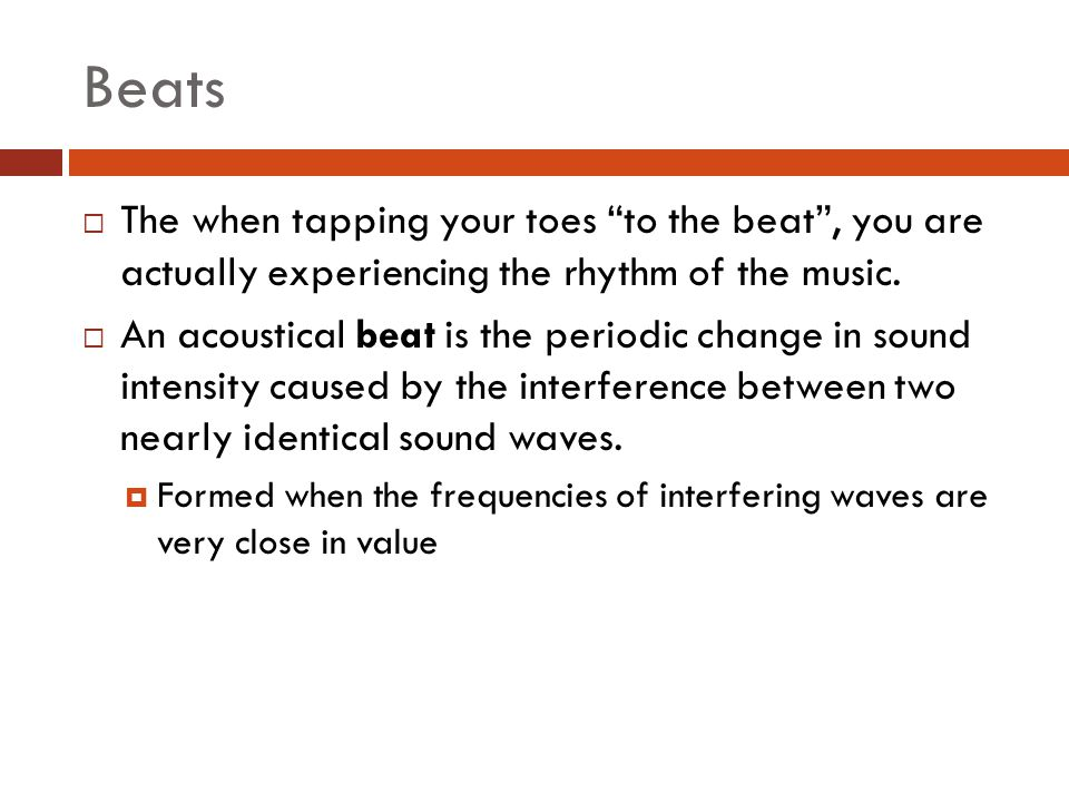 Beats The when tapping your toes to the beat , you are actually experiencing the rhythm of the music.