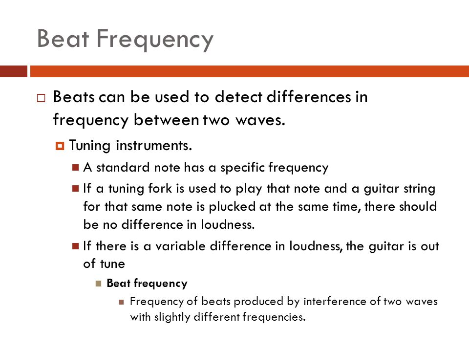 Beat Frequency Beats can be used to detect differences in frequency between two waves. Tuning instruments.