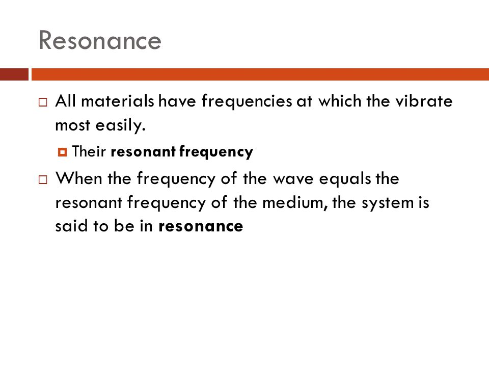 Resonance All materials have frequencies at which the vibrate most easily. Their resonant frequency.