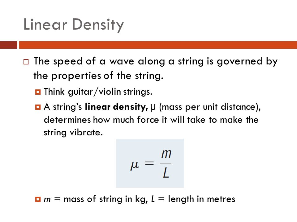 Linear Density The speed of a wave along a string is governed by the properties of the string. Think guitar/violin strings.