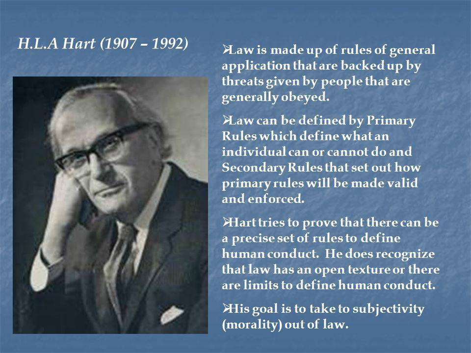 H.L.A Hart (1907 – 1992) Law is made up of rules of general application that are backed up by threats given by people that are generally obeyed.