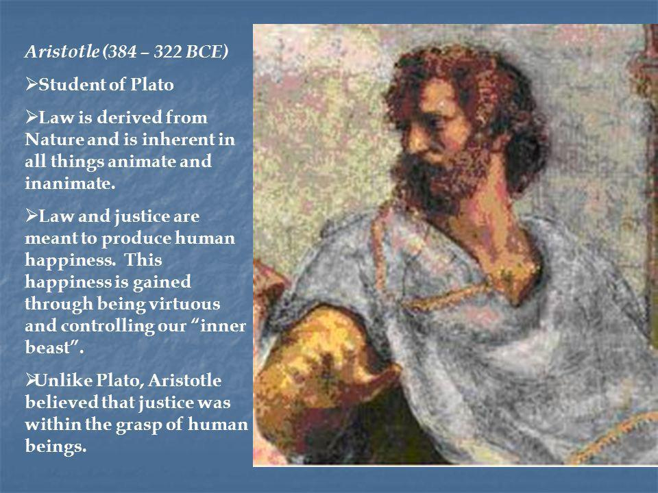 Aristotle (384 – 322 BCE) Student of Plato. Law is derived from Nature and is inherent in all things animate and inanimate.