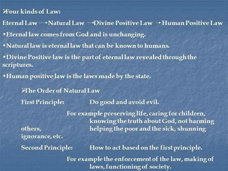 Four kinds of Law: Eternal Law Natural Law Divine Positive Law Human Positive Law. Eternal law comes from God and is unchanging.