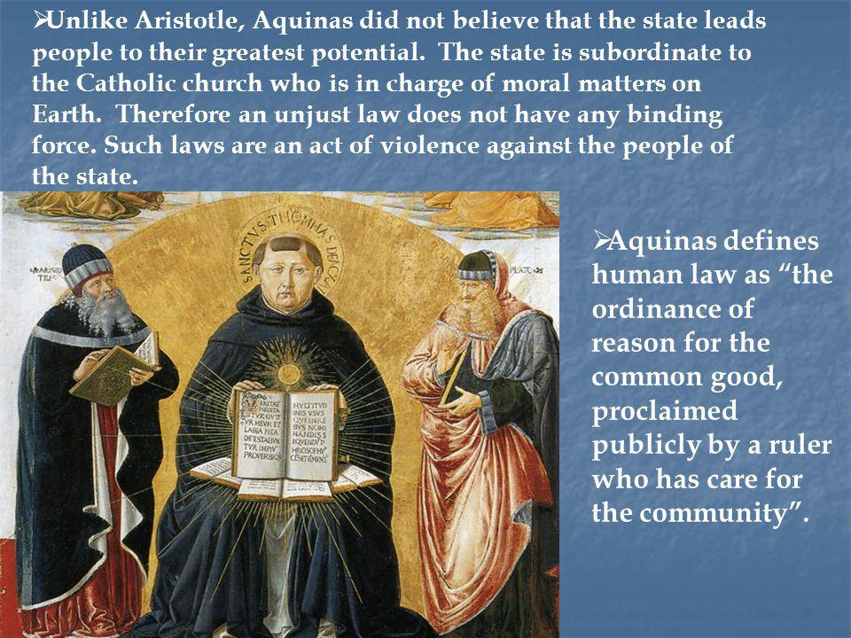 Unlike Aristotle, Aquinas did not believe that the state leads people to their greatest potential. The state is subordinate to the Catholic church who is in charge of moral matters on Earth. Therefore an unjust law does not have any binding force. Such laws are an act of violence against the people of the state.