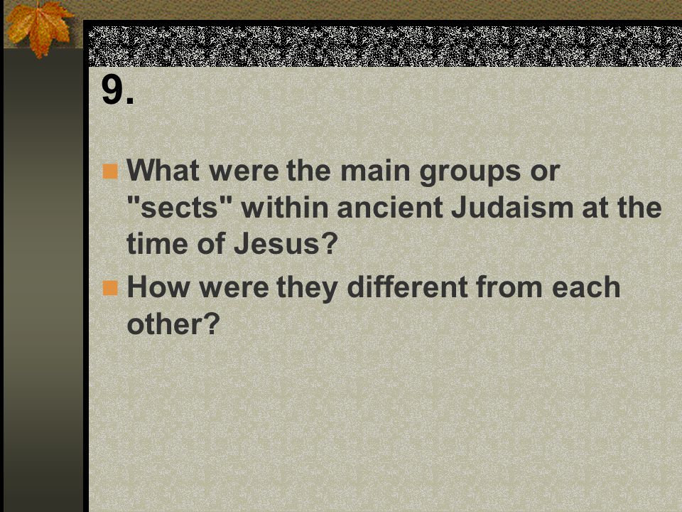 9. What were the main groups or sects within ancient Judaism at the time of Jesus.