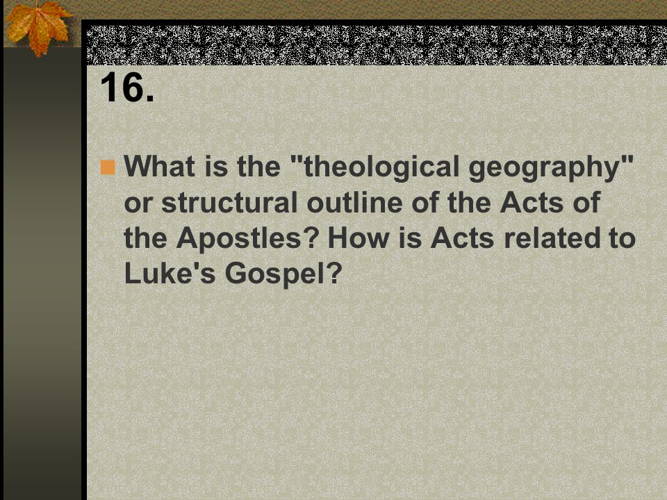 16. What is the theological geography or structural outline of the Acts of the Apostles.