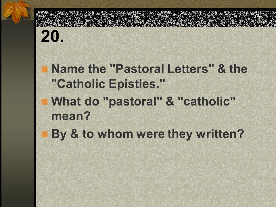 20. Name the Pastoral Letters & the Catholic Epistles.