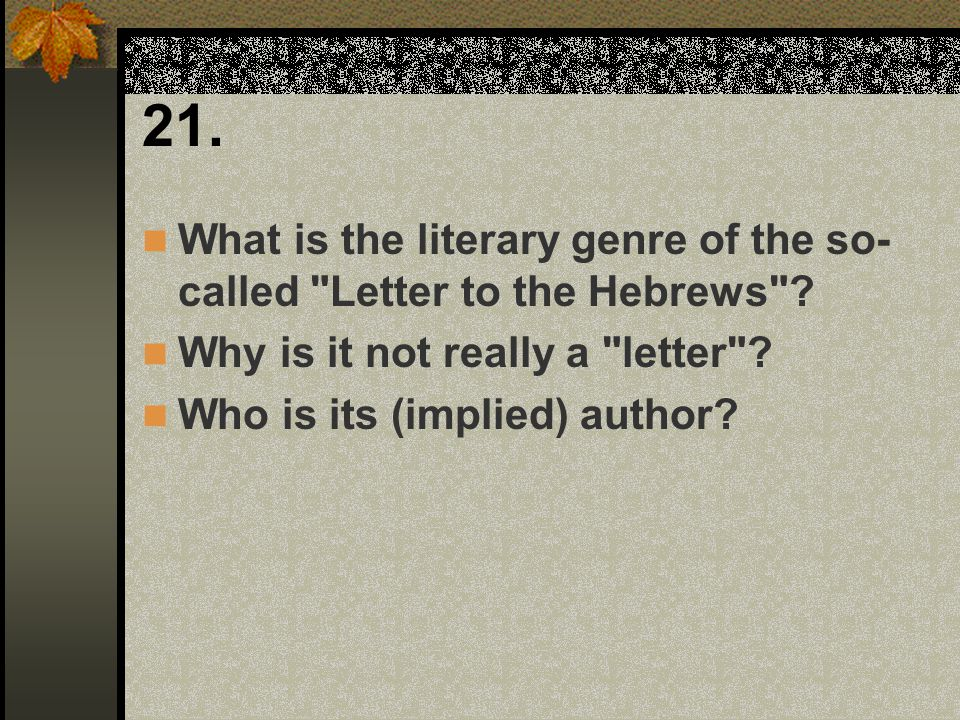 21. What is the literary genre of the so-called Letter to the Hebrews Why is it not really a letter