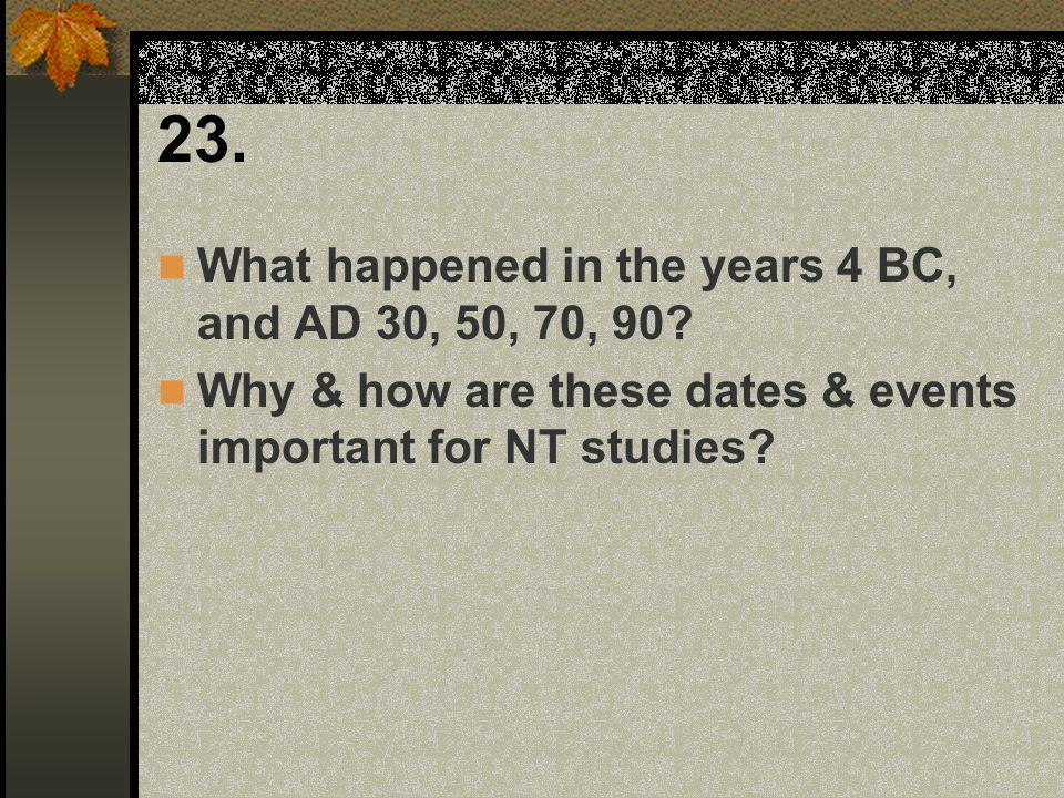 23. What happened in the years 4 BC, and AD 30, 50, 70, 90