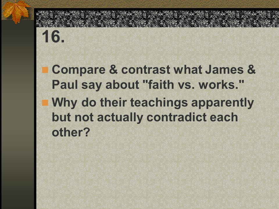 16. Compare & contrast what James & Paul say about faith vs. works.