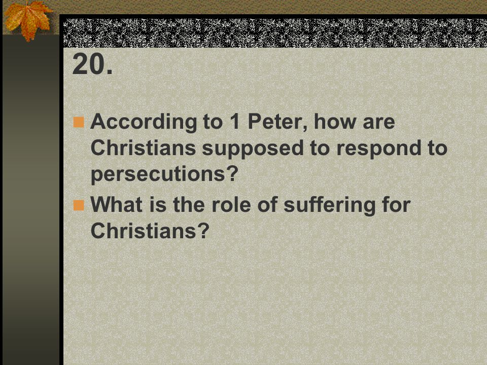 20. According to 1 Peter, how are Christians supposed to respond to persecutions.