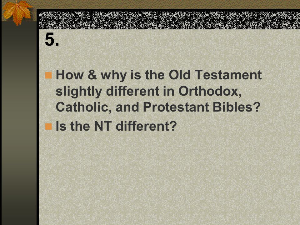 5. How & why is the Old Testament slightly different in Orthodox, Catholic, and Protestant Bibles.