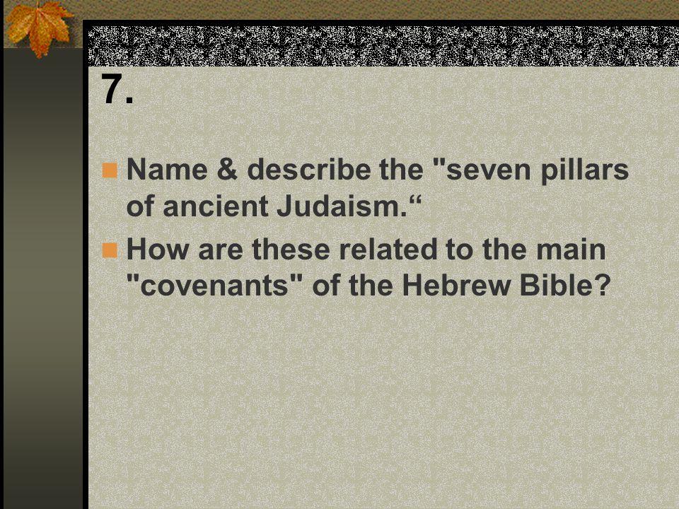 7. Name & describe the seven pillars of ancient Judaism.