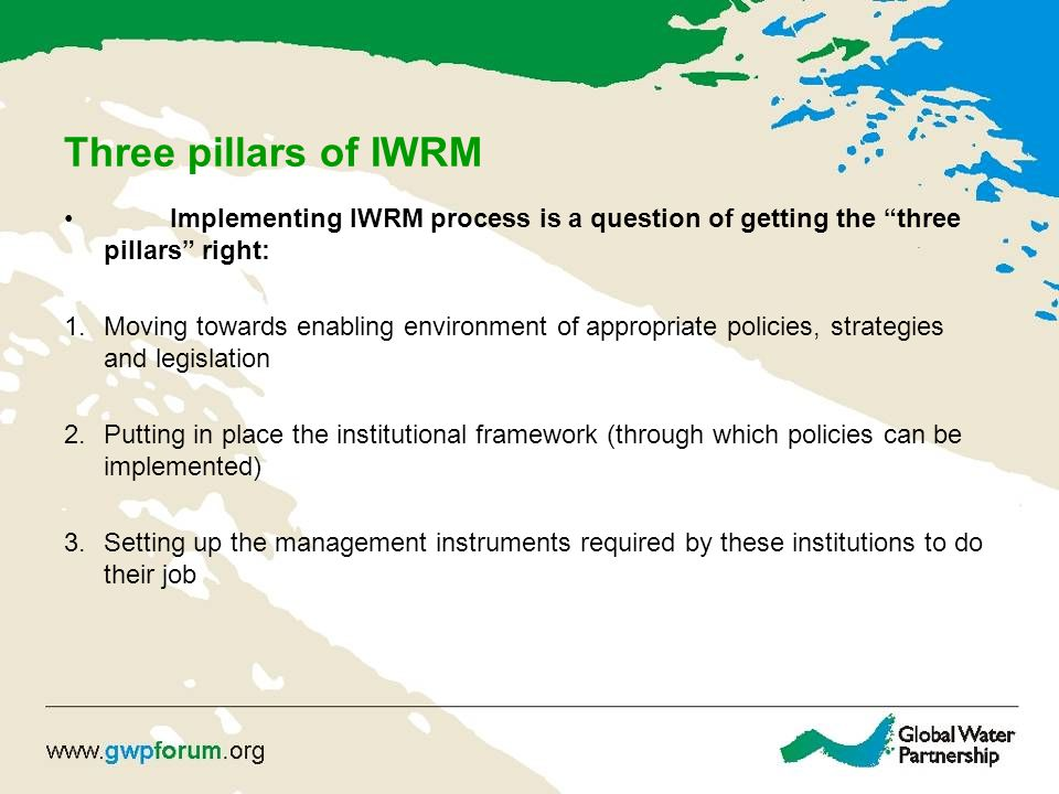 Three pillars of IWRM Implementing IWRM process is a question of getting the three pillars right: